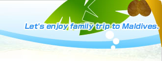 Let's enjoy family trip to Maldives.
